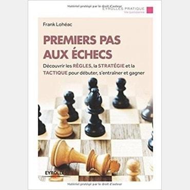 PREMIERS PAS AUX ECHECS : Découvrir les règles, la stratégie et la tactique pour débuter, s'entraîner et gagner.   LIV4144 Li...